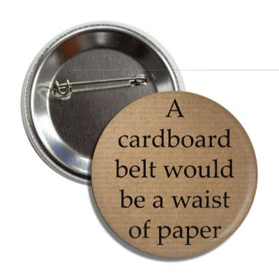 a cardboard belt would be a waist of paper button