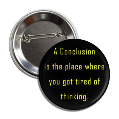 a conclusion is the place where you got tired of thinking button