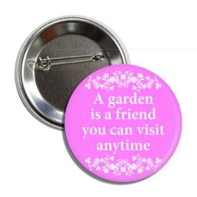 a garden is a friend you can visit anytime flowers button