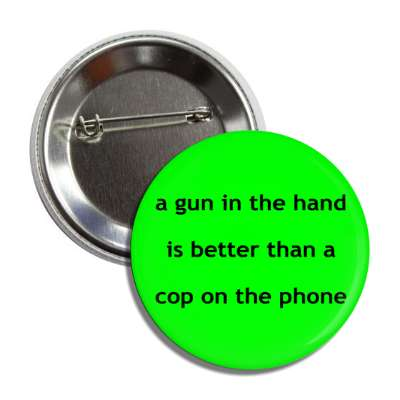 a gun in the hand is better than a cop on the phone button