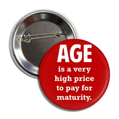 age is a very high price to pay for maturity button