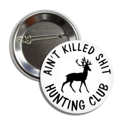 aint killed shit hunting club white deer silhouette button