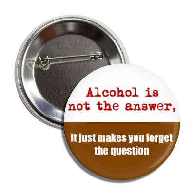 alcohol is not the answer it just makes you forget the question button
