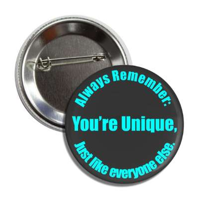 always remember youre unique just like everyone else button