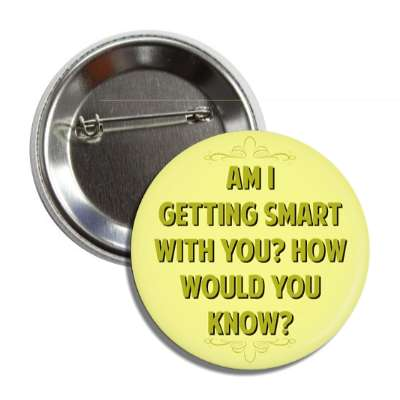 am i getting smart with you how would you know button
