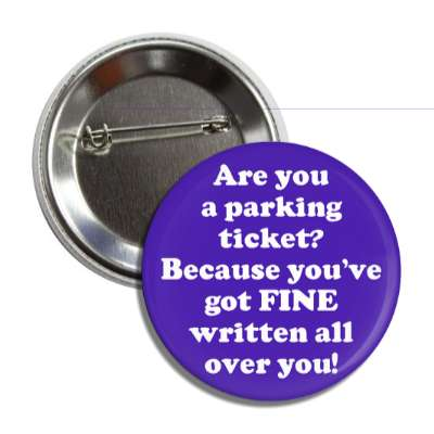 are you a parking ticket because youve got fine written all over you button