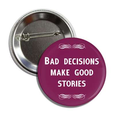 bad decisions make good stories button