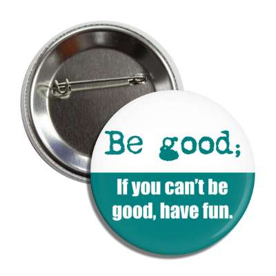 be good if you cant be good have fun button