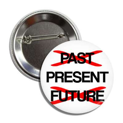 be in the present crossed out past future button