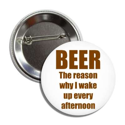 beer is the reason why i wake up every afternoon button