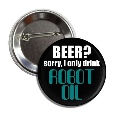 beer sorry i only drink robot oil button