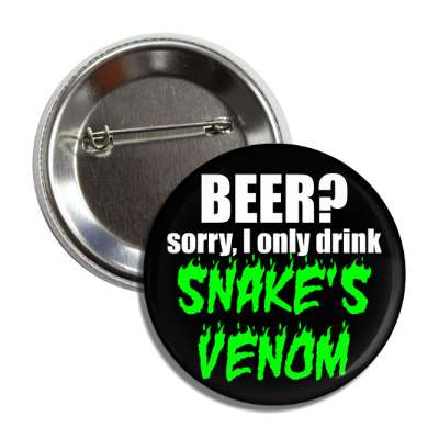 beer sorry i only drink snakes venom button
