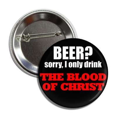 beer sorry i only drink the blood of christ button