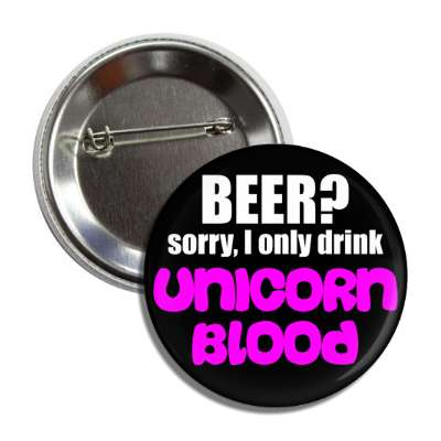 beer sorry i only drink unicorn blood button