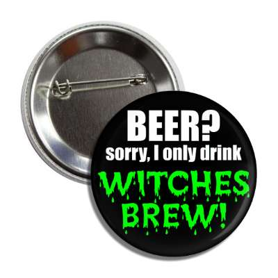 beer sorry i only drink witches brew button