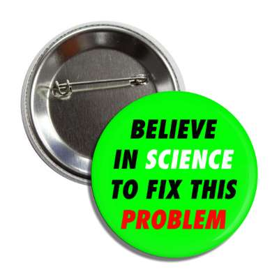 believe in science to fix this problem green button