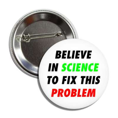 believe in science to fix this problem white button