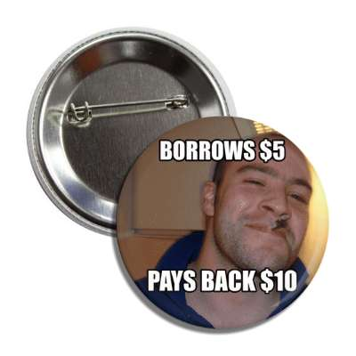 borrows five dollars pays back ten dollars good guy greg button