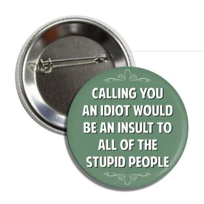 calling you an idiot would be an insult to all of the stupid people button
