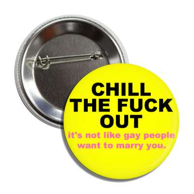 chill the fuck out its not like gay people want to marry you button