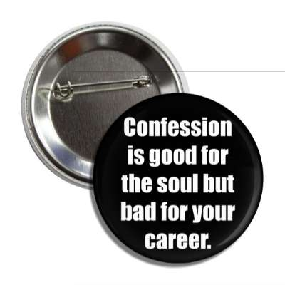 confession is good for the soul but bad for your career button