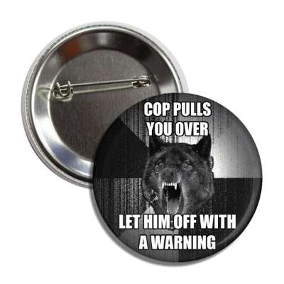 cop pulls you over let him off with a warning insanity wolf button
