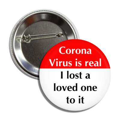 corona virus is real i lost a love one to it button