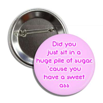 did you just sit in a huge pile of sugar cause you have a sweet ass button