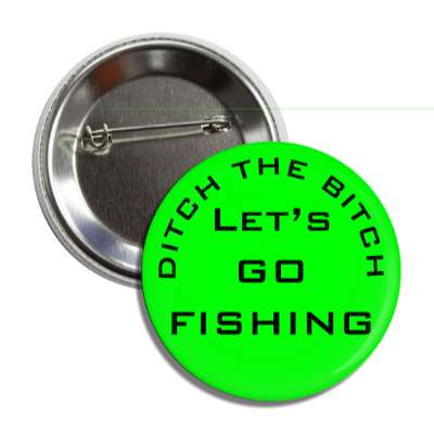 ditch the bitch lets go fishing green button