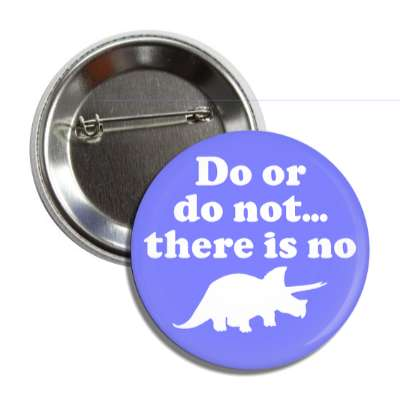do or do not there is no try dinosaur triceratops silhouette button