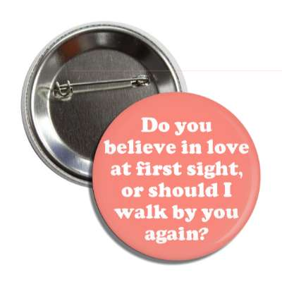 do you believe in love at first sight or should i walk by you again button