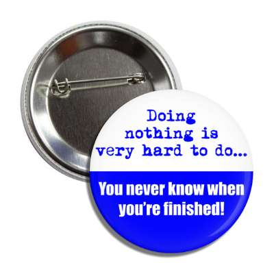 doing nothing is very hard to do you never know when youre finished button