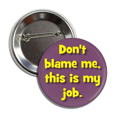 dont blame me this is my job button