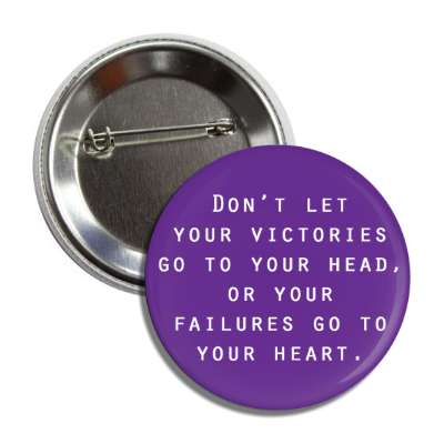 dont let your victories go to your head or your failures go to your heart b