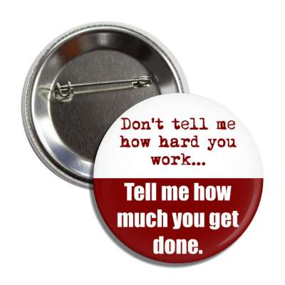dont tell me how hard you work tell me how much you get done button