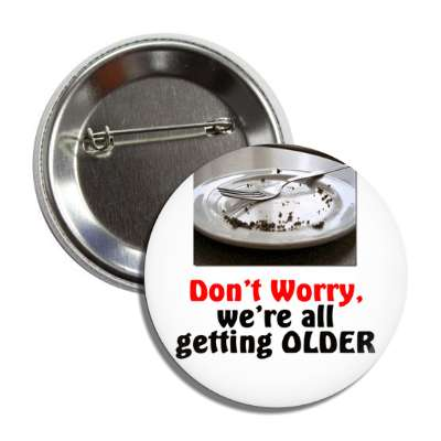 dont worry were all getting older empty cake plate button