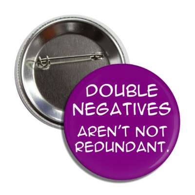 double negatives arent not redundant button