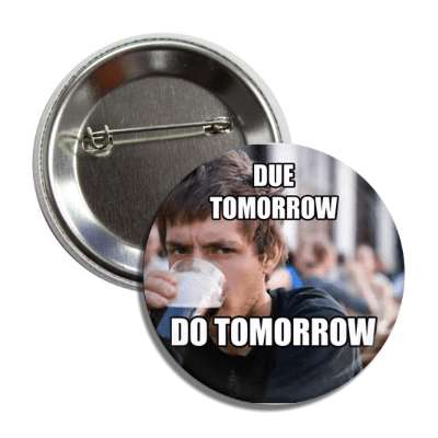 due tomorrow do tomorrow lazy college senior button