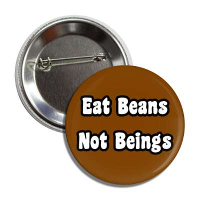 eat beans not beings brown button