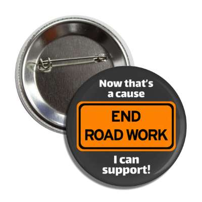 end road work now thats a cause i can support button