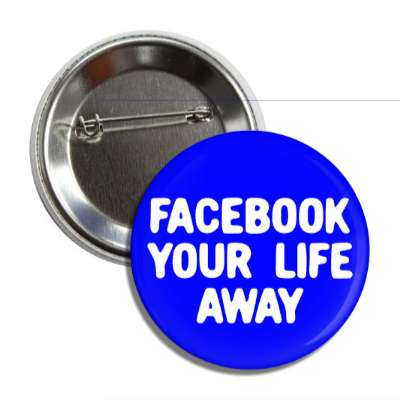 facebook your life away button