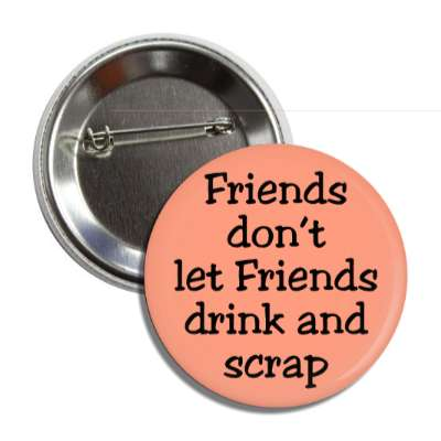 friends dont let friends drink and scrap button
