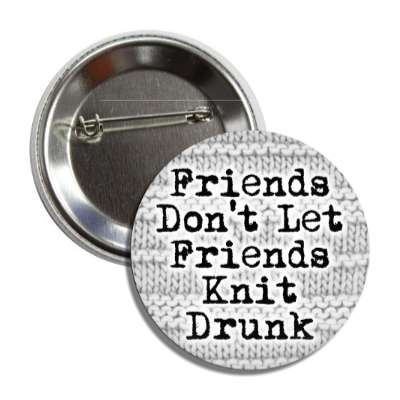 friends dont let friends knit drunk button