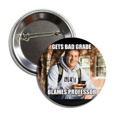 gets bad grade blames professor college freshman button