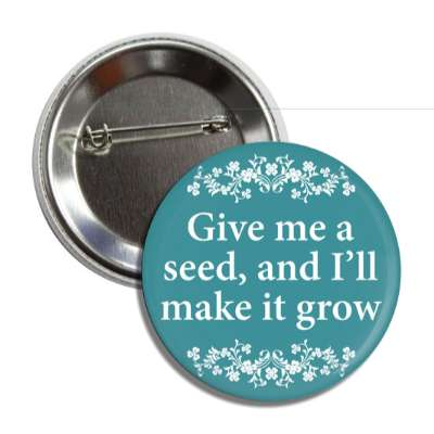 give me a seed and ill make it grow floral button