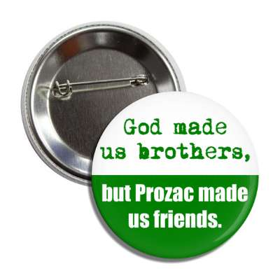 god made us brothers but prozac made us friends button