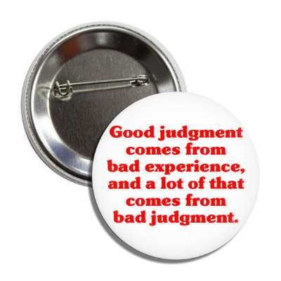 good judgement comes from bad experience and a lot of that comes from bad j