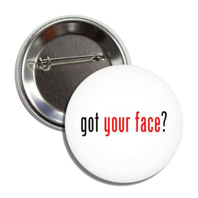 got your face button