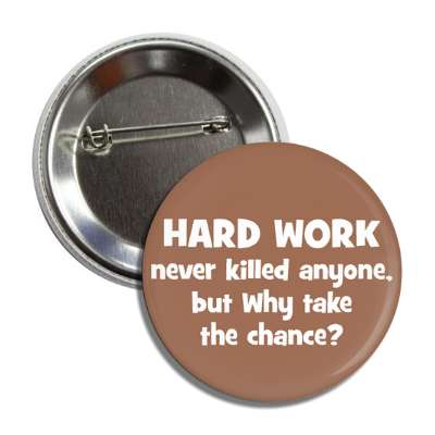 hard work never killed anyone but why take the chance button