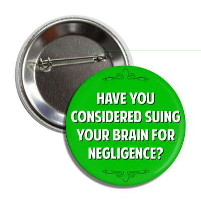 have you considered suing your brain for negligence button